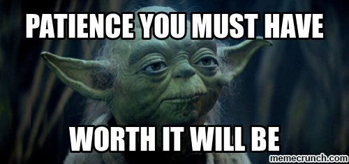 "Master Yoda quote: ""Patience you must have. Worth it will be."""